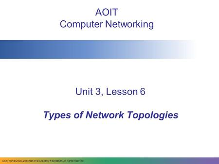 Unit 3, Lesson 6 Types of Network Topologies AOIT Computer Networking Copyright © 2008–2013 National Academy Foundation. All rights reserved.
