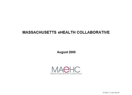 © MAeHC. All rights reserved. MASSACHUSETTS eHEALTH COLLABORATIVE August 2005.