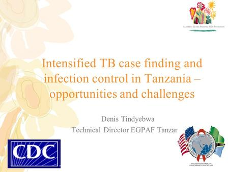 Intensified TB case finding and infection control in Tanzania – opportunities and challenges Denis Tindyebwa Technical Director EGPAF Tanzania.