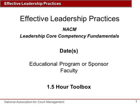 Insert Course Title Here National Association for Court Management Effective Leadership Practices 1 NACM Leadership Core Competency Fundamentals Date(s)