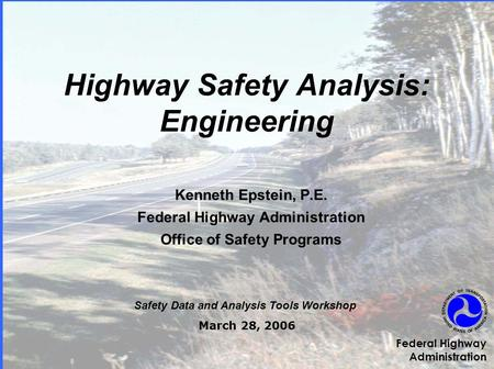 Highway Safety Analysis: Engineering Kenneth Epstein, P.E. Federal Highway Administration Office of Safety Programs Safety Data and Analysis Tools Workshop.