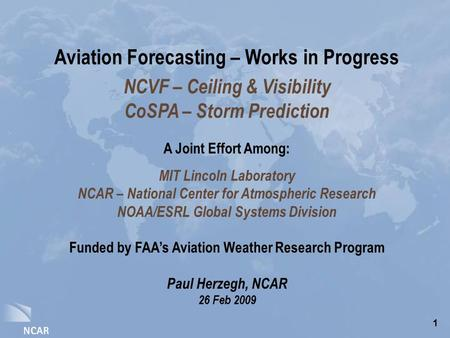 1 Aviation Forecasting – Works in Progress NCVF – Ceiling & Visibility CoSPA – Storm Prediction A Joint Effort Among: MIT Lincoln Laboratory NCAR – National.