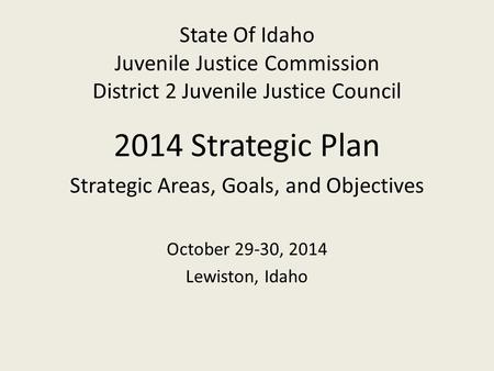State Of Idaho Juvenile Justice Commission District 2 Juvenile Justice Council 2014 Strategic Plan Strategic Areas, Goals, and Objectives October 29-30,