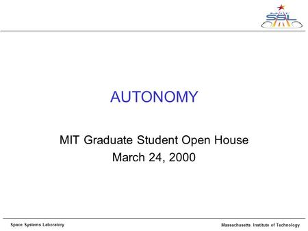 Space Systems Laboratory Massachusetts Institute of Technology AUTONOMY MIT Graduate Student Open House March 24, 2000.
