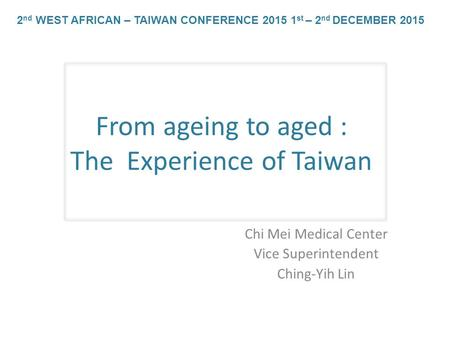 From ageing to aged : The Experience of Taiwan Chi Mei Medical Center Vice Superintendent Ching-Yih Lin 2 nd WEST AFRICAN – TAIWAN CONFERENCE 2015 1 st.