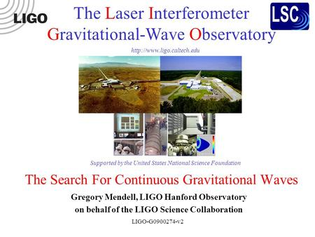 LIGO-G0900274-v2 The Search For Continuous Gravitational Waves Gregory Mendell, LIGO Hanford Observatory on behalf of the LIGO Science Collaboration The.