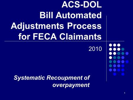 1 ACS-DOL Bill Automated Adjustments Process for FECA Claimants 2010 Systematic Recoupment of overpayment.