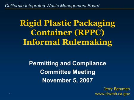 California Integrated Waste Management Board 1 Rigid Plastic Packaging Container (RPPC) Informal Rulemaking Jerry Berumen www.ciwmb.ca.gov Permitting and.
