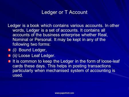 Ledger or T Account Ledger is a book which contains various accounts. In other words, Ledger is a set of accounts. It contains all accounts of the business.