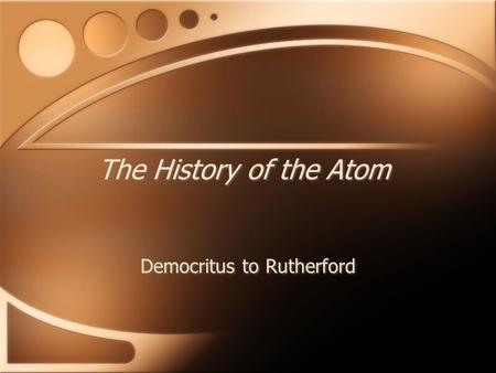 The History of the Atom Democritus to Rutherford.