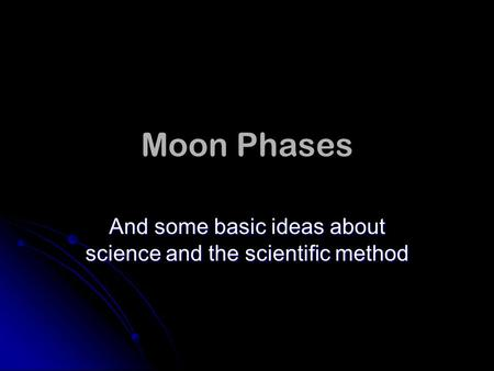 Moon Phases And some basic ideas about science and the scientific method.