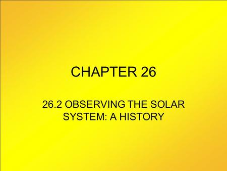 CHAPTER 26 26.2 OBSERVING THE SOLAR SYSTEM: A HISTORY.