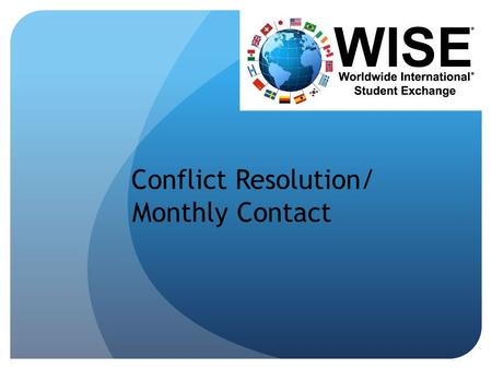 Conflict Resolution/ Monthly Contact. WHO ARE YOU? Local Rep for WISE : Know the policies, read the handbooks. Advocate: You are there to help the student.