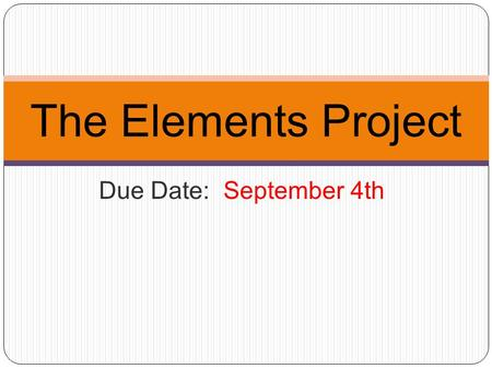 Due Date: September 4th The Elements Project. Components: 1) an outline of the project. Due on: Aug. 28th 2) class presentation about an element in one.