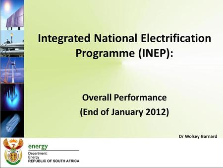Integrated National Electrification Programme (INEP): Overall Performance (End of January 2012) Dr Wolsey Barnard.