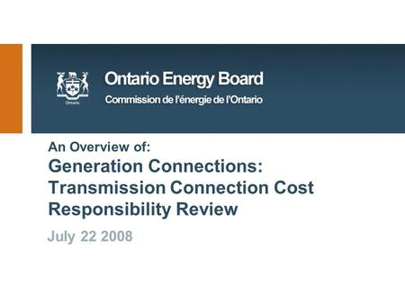 An Overview of: Generation Connections: Transmission Connection Cost Responsibility Review July 22 2008.