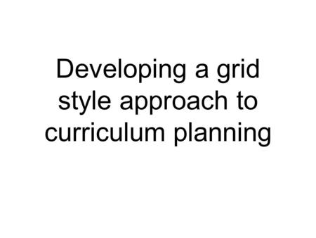 Developing a grid style approach to curriculum planning.
