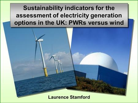 Laurence Stamford Sustainability indicators for the assessment of electricity generation options in the UK: PWRs versus wind.