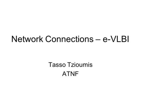 Network Connections – e-VLBI Tasso Tzioumis ATNF.