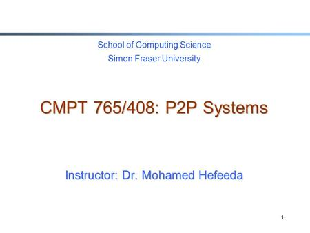 1 School of Computing Science Simon Fraser University CMPT 765/408: P2P Systems Instructor: Dr. Mohamed Hefeeda.