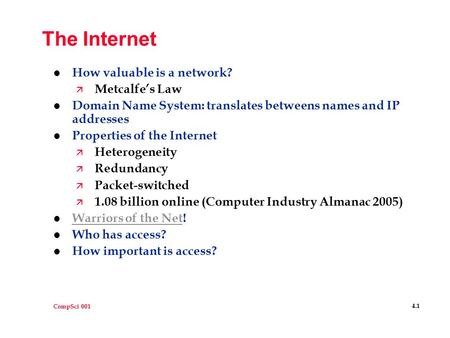 CompSci 001 4.1 The Internet l How valuable is a network? ä Metcalfe's Law l Domain Name System: translates betweens names and IP addresses l Properties.