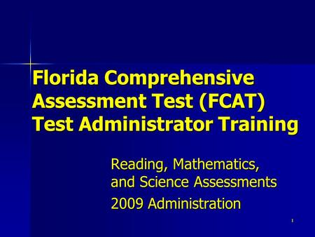 1 Florida Comprehensive Assessment Test (FCAT) Test Administrator Training Reading, Mathematics, and Science Assessments 2009 Administration.