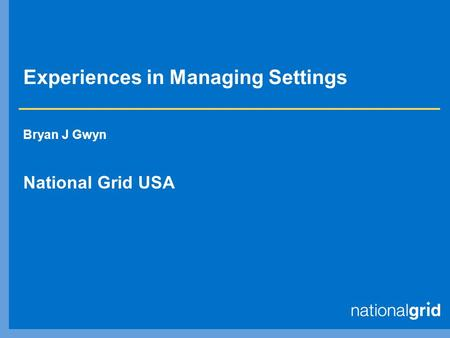 Experiences in Managing Settings Bryan J Gwyn National Grid USA.