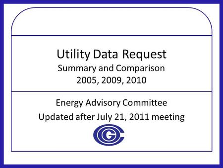 Utility Data Request Summary and Comparison 2005, 2009, 2010 Energy Advisory Committee Updated after July 21, 2011 meeting.