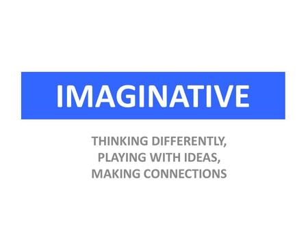 IMAGINATIVE THINKING DIFFERENTLY, PLAYING WITH IDEAS, MAKING CONNECTIONS.