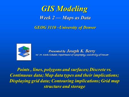 GIS Modeling Week 2 — Maps as Data GEOG 3110 –University of Denver Points, lines, polygons and surfaces; Discrete vs. Continuous data; Map data types.
