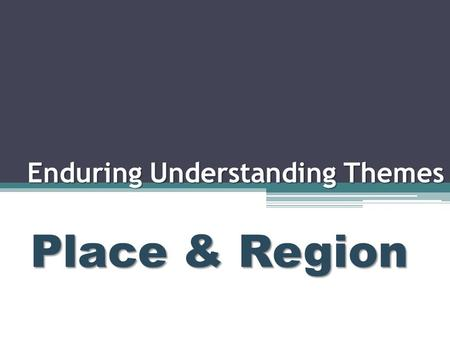 Enduring Understanding Themes Place & Region. Place and Region Essential Questions: 1.What does the theme of place refer to? 2.What is a region?