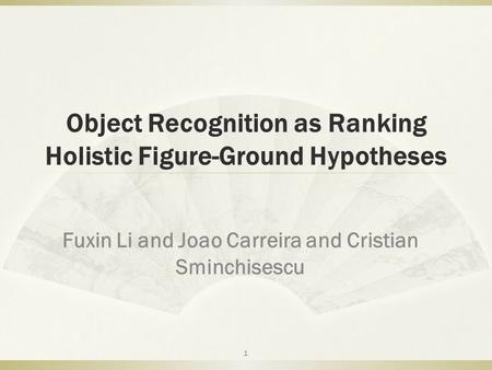 Object Recognition as Ranking Holistic Figure-Ground Hypotheses Fuxin Li and Joao Carreira and Cristian Sminchisescu 1.