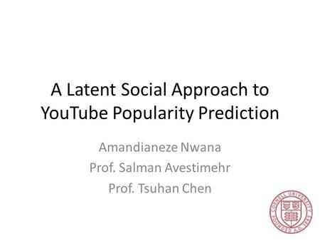 A Latent Social Approach to YouTube Popularity Prediction Amandianeze Nwana Prof. Salman Avestimehr Prof. Tsuhan Chen.