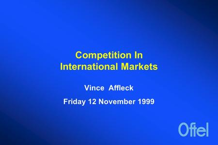 Competition In International Markets Vince Affleck Friday 12 November 1999.