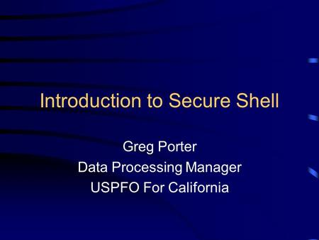 Introduction to Secure Shell Greg Porter Data Processing Manager USPFO For California.