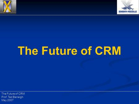The Future of CRM Prof. Ted Beneigh May 2007. The Future of CRM Prof. Ted Beneigh May 2007 CRM: Vectors 2007 February. 27 – March 1, 2007 February. 27.