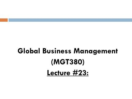 Global Business Management (MGT380) Lecture #23:.