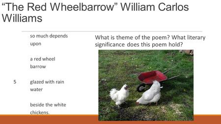 """The Red Wheelbarrow"" William Carlos Williams so much depends upon a red wheel barrow 5glazed with rain water beside the white chickens. What is theme."