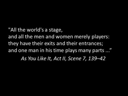 All the world's a stage, and all the men and women merely players: they have their exits and their entrances; and one man in his time plays many parts...""