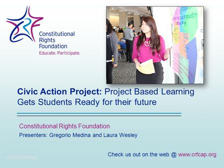 Civic Action Project: Project Based Learning Gets Students Ready for their future Constitutional Rights Foundation www.crfcap.org Presenters: Gregorio.