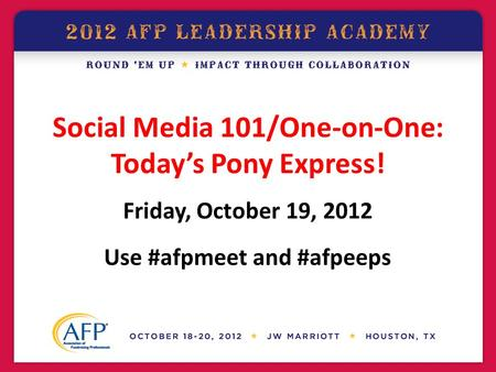 Social Media 101/One-on-One: Today's Pony Express! Friday, October 19, 2012 Use #afpmeet and #afpeeps.