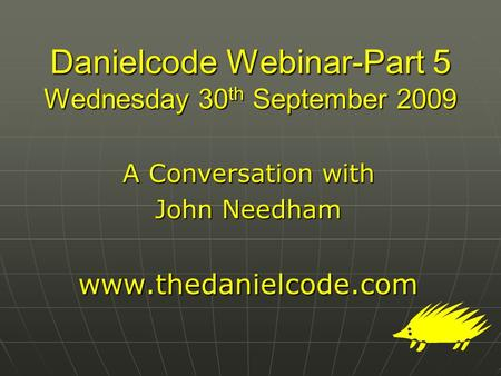 Danielcode Webinar-Part 5 Wednesday 30 th September 2009 A Conversation with John Needham www.thedanielcode.com.