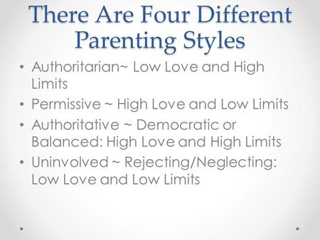There Are Four Different Parenting Styles Authoritarian~ Low Love and High Limits Permissive ~ High Love and Low Limits Authoritative ~ Democratic or Balanced: