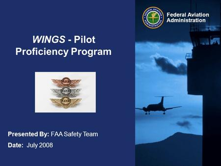 Federal Aviation Administration WINGS - Pilot Proficiency Program Presented By: FAA Safety Team Date: July 2008.