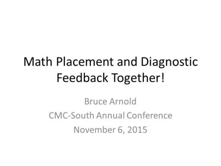 Math Placement and Diagnostic Feedback Together! Bruce Arnold CMC-South Annual Conference November 6, 2015.