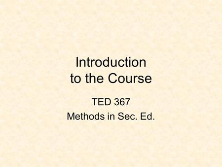 Introduction to the Course TED 367 Methods in Sec. Ed.