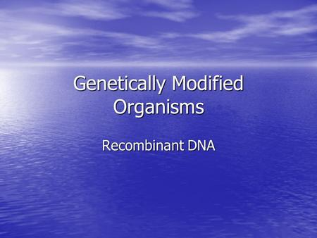 Genetically Modified Organisms Recombinant DNA. Genetically Modified Organism (GMO) An organism whose genetic material has been altered using genetic.