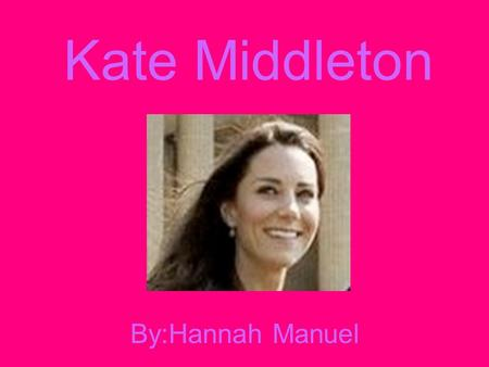 Kate Middleton By:Hannah Manuel. My name is Kate Middleton.I have five people in my family. I have a sister Pippa,a brother James and two parents. Three.
