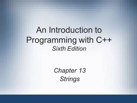 An Introduction to Programming with C++ Sixth Edition Chapter 13 Strings.