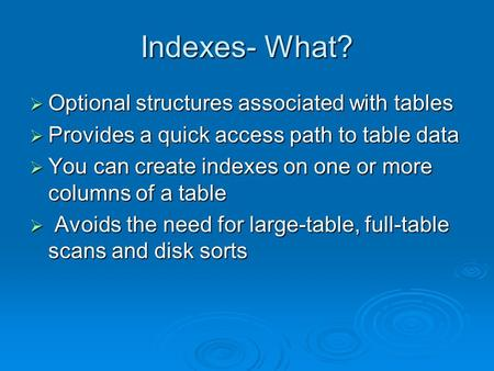 Indexes- What?  Optional structures associated with tables  Provides a quick access path to table data  You can create indexes on one or more columns.
